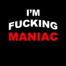 I'm fucking maniac.